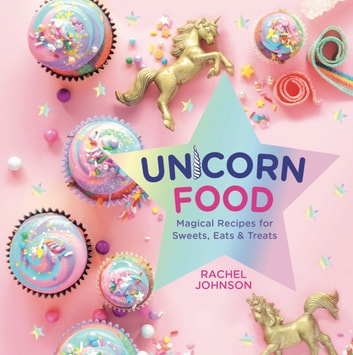 Unicorn Food - Magical Recipes for Sweets, Eats, and Treats ebook by Rachel Johnson