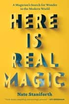 Here Is Real Magic - A Magician's Search for Wonder in the Modern World ebook by Mr. Nate Staniforth