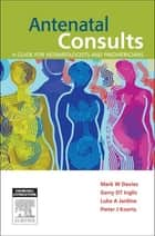 Antenatal Consults: A Guide for Neonatologists and Paediatricians - E-Book ebook by Mark Davies, Garry Inglis, Luke Jardine,...