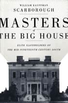 Masters of the Big House - Elite Slaveholders of the Mid-Nineteenth-Century South ebook by William Kauffman Scarborough