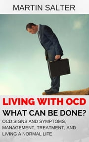 Living With OCD - What Can Be Done? OCD Signs And Symptoms, Management, Treatment, And Living A Normal Life ebook by Martin Salter