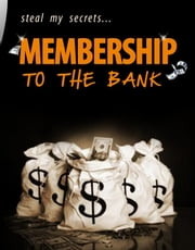 Membership To The Bank - Steal My Secrets ebook by Thrivelearning Institute Library