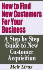 How to Find New Customers for Your Business: A Step by Step Guide to New Customer Acquisition - Small Business Management ebook by Meir Liraz