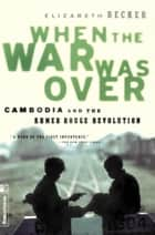 When The War Was Over - Cambodia And The Khmer Rouge Revolution ebook by Elizabeth Becker