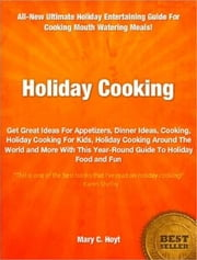 Holiday Cooking - Get Great Ideas For Appetizers, Dinner Ideas, Cooking, Holiday Cooking For Kids, Holiday Cooking Around The World and More With This Year-Round Guide To Holiday Food and Fun ebook by Mary C. Hoyt