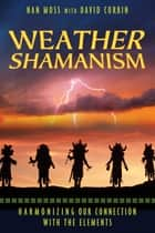 Weather Shamanism - Harmonizing Our Connection with the Elements ebook by Nan Moss, David Corbin