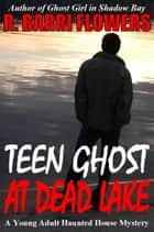 Teen Ghost at Dead Lake (A Young Adult Haunted House Mystery) ebook by R. Barri Flowers
