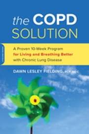 The COPD Solution - A Proven 10-Week Program for Living and Breathing Better with Chronic Lung Disease ebook by Dawn Lesley Fielding