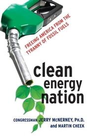 Clean Energy Nation - Freeing America from the Tyranny of Fossil Fuels ebook by Congressman Jerry MCNERNEY Ph.D.,Martin CHEEK