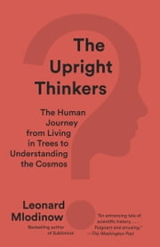 The Upright Thinkers - The Human Journey from Living in Trees to Understanding the Cosmos ebook by Leonard Mlodinow