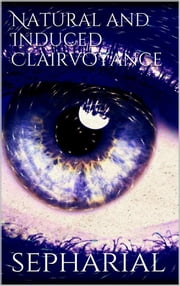 Natural and Induced Clairvoyance ebook by Sepharial