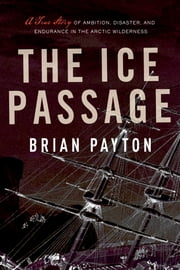 The Ice Passage - A True Story of Ambition, Disaster, and Endurance in the Arctic Wilderness ebook by Brian Payton