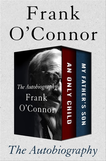 The Autobiography - An Only Child and My Father's Son ebook by Frank O'Connor