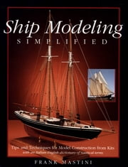 Ship Modeling Simplified: Tips and Techniques for Model Construction from Kits ebook by Frank Mastini
