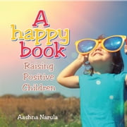 A Happy Book - Raising Positive Children ebook by Aashna Narula