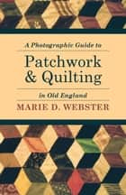 A Photographic Guide to Patchwork and Quilting in Old England ebook by Marie Webster