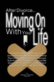 After Divorce...Moving On With Your Life - Very Helpful Divorce Tips On How To Stop Divorce And Inevitably Dealing With Divorce Plus Practical Advice On Divorce Recovery Such As Positive Parenting And Dating After Divorce So You Can Move On And Build A New Life For Yourself And Your Children ebook by Andrea J. Guzman