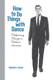 How To Do Things with Dance - Performing Change in Postwar America ebook by Rebekah J. Kowal