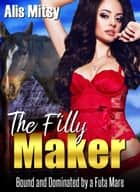 The Filly Maker: Bound and Dominated by a Futa Mare ebook by Alis Mitsy