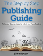 The Step by Step Publishing Guide. Make your Book available for eBook and Paper Readers ebook by Badra Moncath