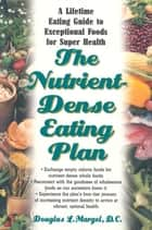 The Nutrient-Dense Eating Plan - A Lifetime Eating Guide to Exceptional Foods for Super Health ebook by Douglas L. Margel