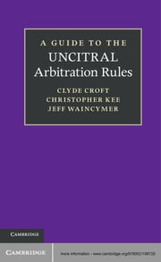 A Guide to the UNCITRAL Arbitration Rules ebook by Clyde Croft, SC,Christopher Kee,Jeff Waincymer