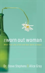 The Worn Out Woman - When Life is Full and Your Spirit is Empty ebook by Dr. Steve Stephens,Alice Gray