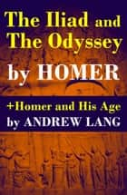 The Iliad and The Odyssey + Homer and His Age ebook by Andrew Lang, Homer, Samuel Butler
