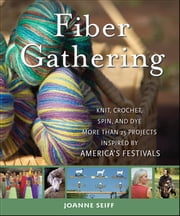 Fiber Gathering - Knit, Crochet, Spin, and Dye More than 20 Projects Inspired by America's Festivals ebook by Joanne Seiff