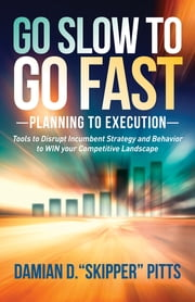 Go Slow to Go Fast - Tools to Disrupt Incumbent Strategy & Behavior to WIN your Competitive Landscape ebook by Damian D. 'Skipper' Pitts