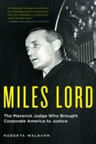 Miles Lord - The Maverick Judge Who Brought Corporate America to Justice ebook by Roberta Walburn