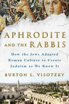 Aphrodite and the Rabbis - How the Jews Adapted Roman Culture to Create Judaism as We Know It ebook by Burton L. Visotzky