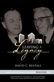 Leaving a Legacy - Navigating Family Businesses Succession ebook by David Bentall,Dr Stephen L McClure Ph. D.
