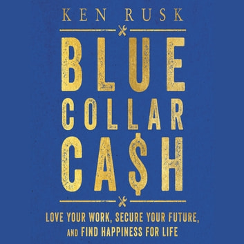 Blue-Collar Cash - Love Your Work, Secure Your Future, and Find Happiness for Life audiobook by Ken Rusk