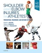 Shoulder and Elbow Injuries in Athletes - Prevention, Treatment and Return to Sport E-Book ebook by Frank A. Cordasco, MD, MS,...