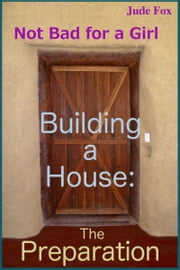 Not Bad for a Girl: Building a House - The Preparation ebook by Jude Fox