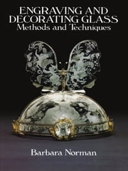 Engraving and Decorating Glass - Methods and Techniques ebook by Barbara Norman