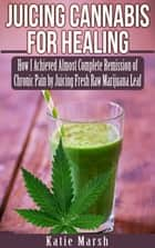 Juicing Cannabis for Healing, How I Achieved Almost Complete Remission of Chronic Pain by Juicing Fresh Raw Marijuana Leaf ebook by Katie Marsh
