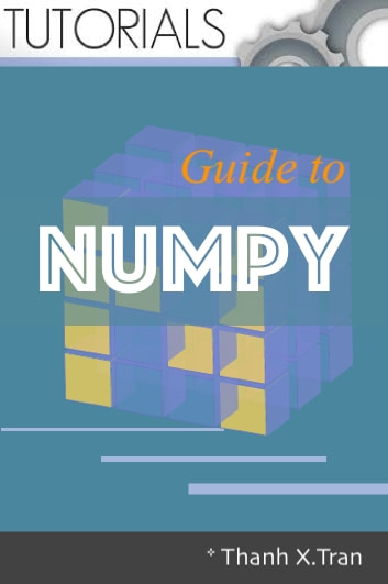 NumPy: Step-by-Step guide to Mumpy - Learn to NumPy by examples ebook by Thanh X.Tran