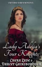 Lady Adelia's Four Knights - A Reverse Harem Romance ebook by Chera Zade, Darcey Gainsborough