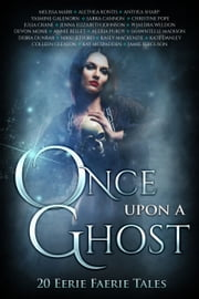 Once Upon A Ghost - 20 Eerie Faerie Tales ebook by Melissa Marr, Anthea Sharp, Alethea Kontis,...