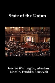 State of the Union: Selected Annual Presidential Addresses to Congress, from George Washington, Abraham Lincoln, Franklin Roosevelt, Ronald Reagan, George Bush, Barack Obama, and others ebook by Lenny Flank