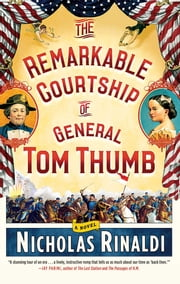 The Remarkable Courtship of General Tom Thumb - A Novel ebook by Nicholas Rinaldi