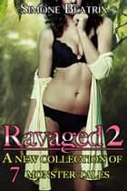 Ravaged 2: A Monster Box Set of 7 Erotic Tales ebook by Simone Beatrix