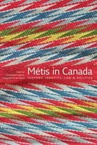 Metis in Canada - History, Identity, Law and Politics ebook by Christopher Adams, Gregg Dahl, Ian Peach