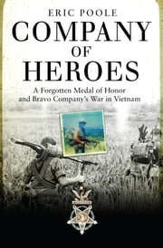 Company of Heroes - A Forgotten Medal of Honor and Bravo Company's War in Vietnam ebook by Eric Poole