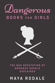 Dangerous Books For Girls: The Bad Reputation of Romance Novels Explained ebook by Maya Rodale