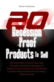 20 Recession-Proof Products To Sell - Business Ideas, Product Ideas And Powerful Advertising Strategies To Market A Product So You Can Set Up Very Lucrative Market Niches Even In Today's Hard Economy ebook by Patrick H. Robertson