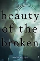 Beauty of the Broken ebook by Tawni Waters