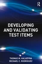 Developing and Validating Test Items ebook by Thomas M. Haladyna, Michael C. Rodriguez